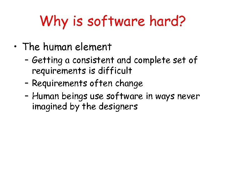 Why is software hard? • The human element – Getting a consistent and complete