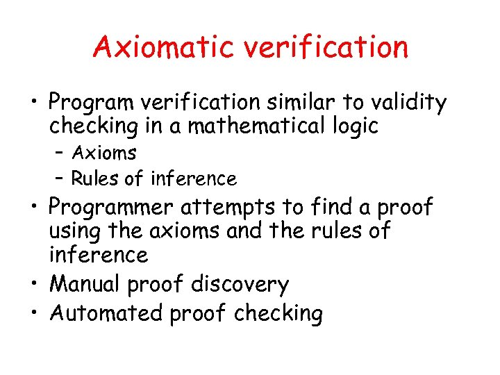 Axiomatic verification • Program verification similar to validity checking in a mathematical logic –