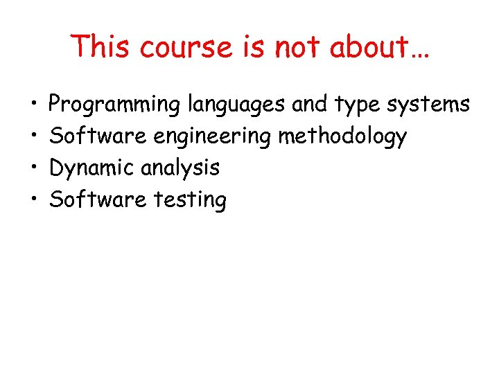 This course is not about… • • Programming languages and type systems Software engineering