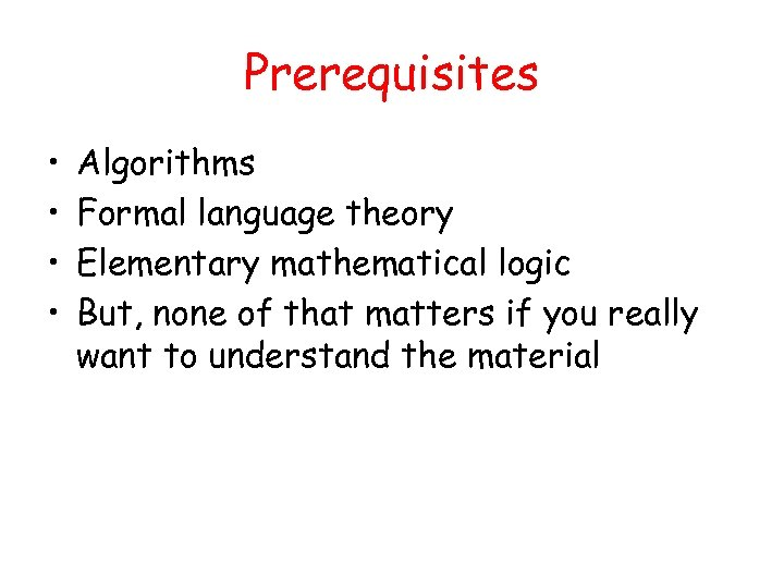 Prerequisites • • Algorithms Formal language theory Elementary mathematical logic But, none of that