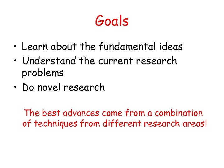 Goals • Learn about the fundamental ideas • Understand the current research problems •