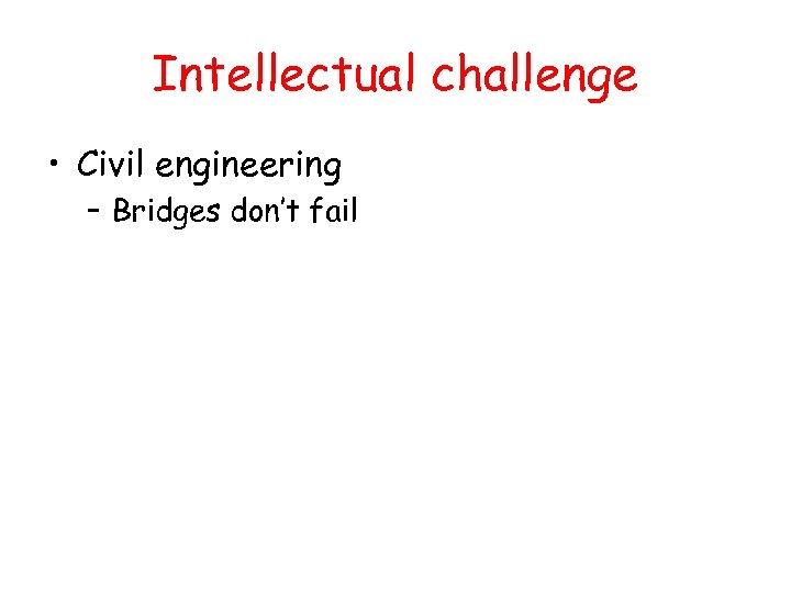 Intellectual challenge • Civil engineering – Bridges don't fail