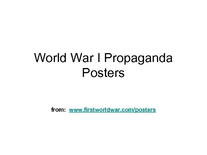 World War I Propaganda Posters from: www. firstworldwar. com/posters