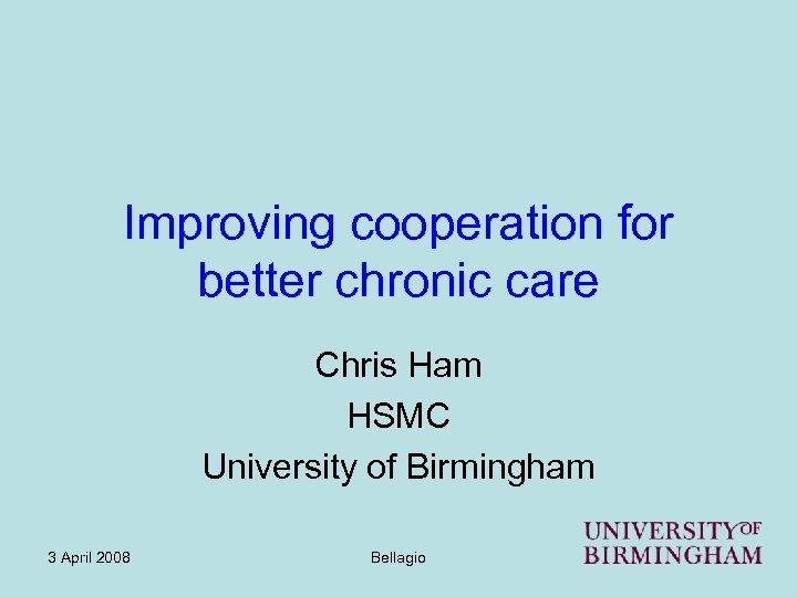 Improving cooperation for better chronic care Chris Ham HSMC University of Birmingham 3 April