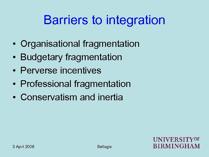 Barriers to integration • • • Organisational fragmentation Budgetary fragmentation Perverse incentives Professional fragmentation