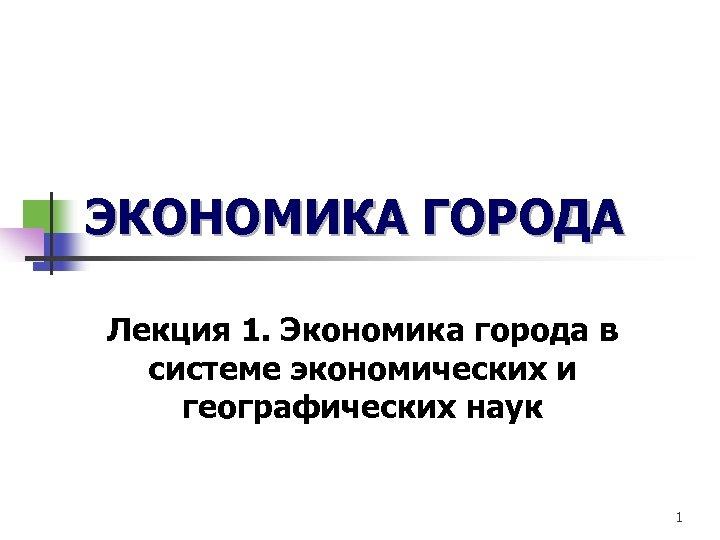 ЭКОНОМИКА ГОРОДА Лекция 1. Экономика города в системе экономических и географических наук 1