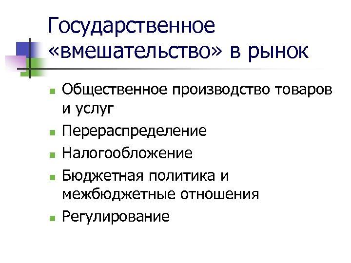 Государственное «вмешательство» в рынок n n n Общественное производство товаров и услуг Перераспределение Налогообложение