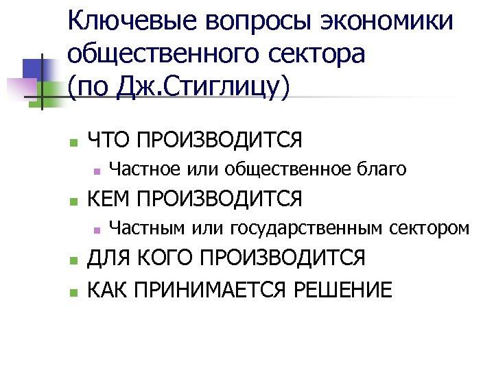 Ключевые вопросы экономики общественного сектора (по Дж. Стиглицу) n ЧТО ПРОИЗВОДИТСЯ n n КЕМ