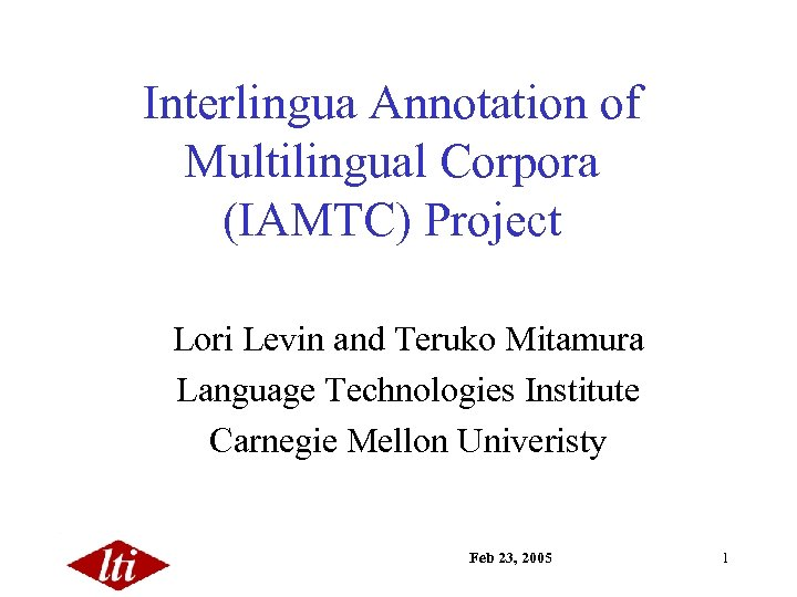 Interlingua Annotation of Multilingual Corpora (IAMTC) Project Lori Levin and Teruko Mitamura Language Technologies