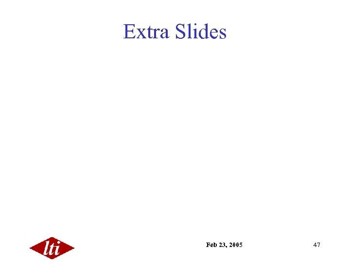 Extra Slides Feb 23, 2005 47