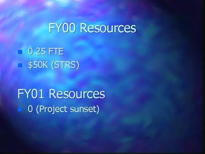 FY 00 Resources n n 0. 25 FTE $50 K (STRS) FY 01 Resources