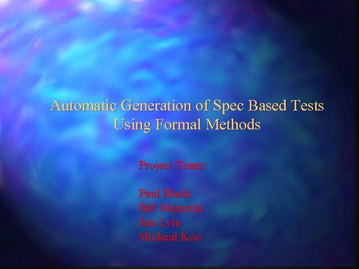 Automatic Generation of Spec Based Tests Using Formal Methods Project Team: Paul Black Bill