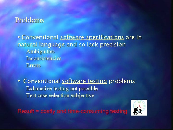 Problems • Conventional software specifications are in natural language and so lack precision Ambiguities