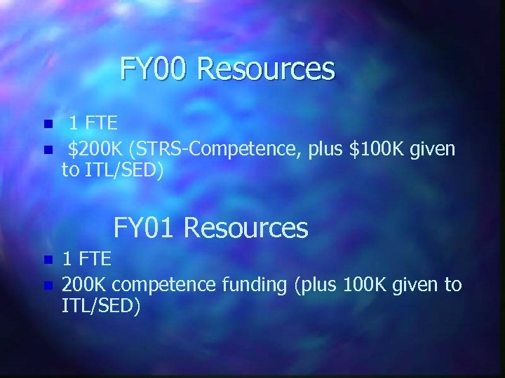 FY 00 Resources n n 1 FTE $200 K (STRS-Competence, plus $100 K given
