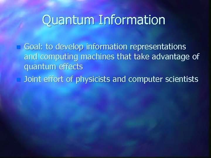 Quantum Information n Goal: to develop information representations and computing machines that take advantage