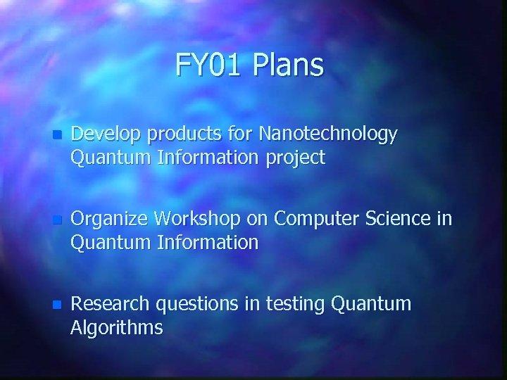 FY 01 Plans n Develop products for Nanotechnology Quantum Information project n Organize Workshop