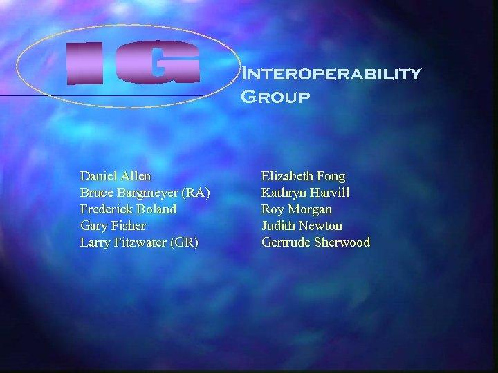 Interoperability Group Daniel Allen Bruce Bargmeyer (RA) Frederick Boland Gary Fisher Larry Fitzwater (GR)
