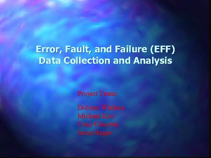 Error, Fault, and Failure (EFF) Data Collection and Analysis Project Team: Dolores Wallace Michael