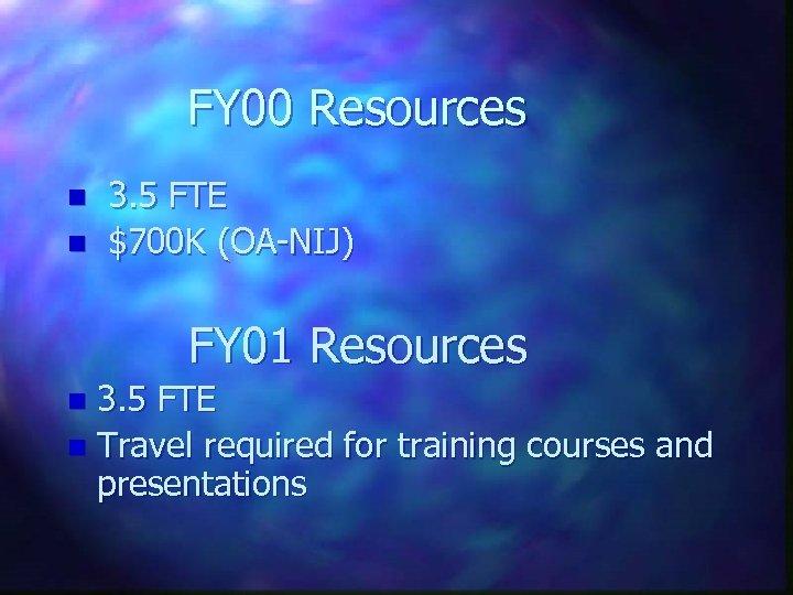 FY 00 Resources n n 3. 5 FTE $700 K (OA-NIJ) FY 01 Resources