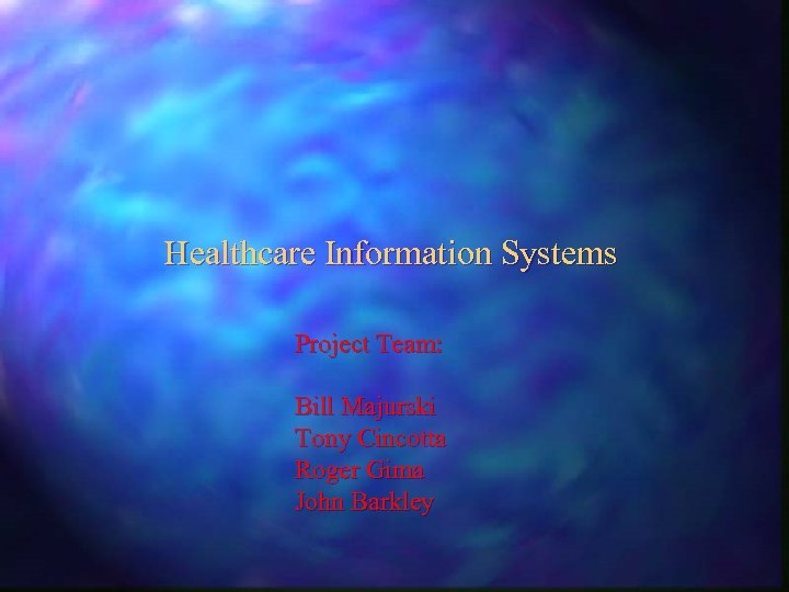 Healthcare Information Systems Project Team: Bill Majurski Tony Cincotta Roger Gima John Barkley