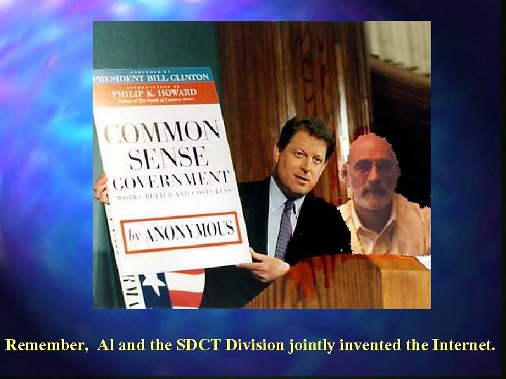 Remember, Al and the SDCT Division jointly invented the Internet.