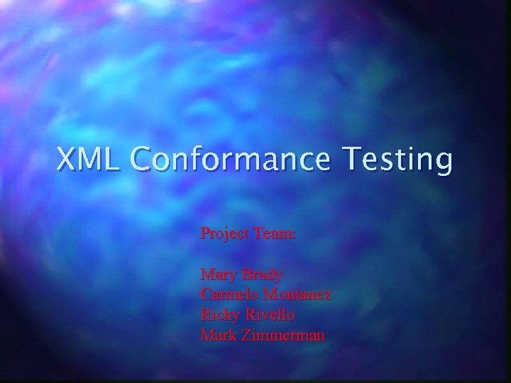 XML Conformance Testing Project Team: Mary Brady Carmelo Montanez Ricky Rivello Mark Zimmerman