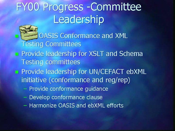 FY 00 Progress -Committee Leadership n n n Chair OASIS Conformance and XML Testing