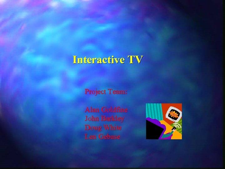 Interactive TV Project Team: Alan Goldfine John Barkley Doug White Len Gebase
