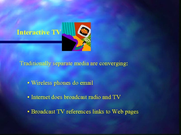 Interactive TV Traditionally separate media are converging: • Wireless phones do email • Internet
