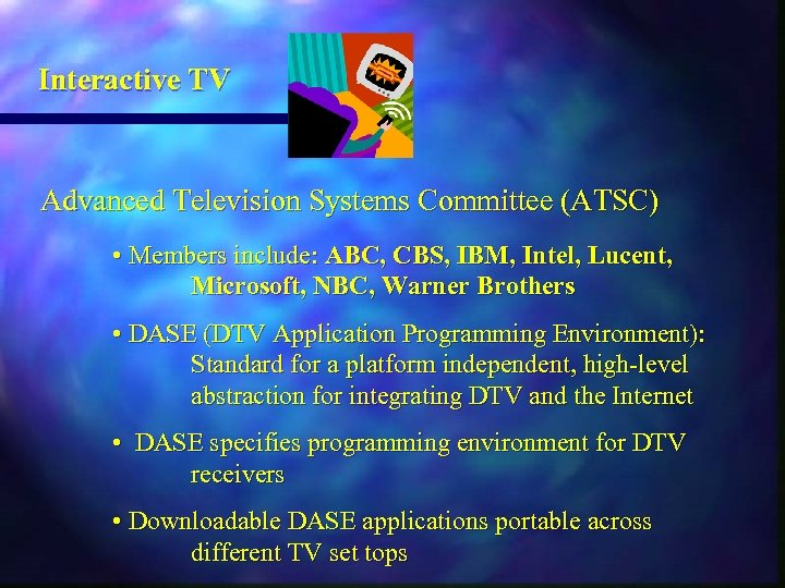 Interactive TV Advanced Television Systems Committee (ATSC) • Members include: ABC, CBS, IBM, Intel,