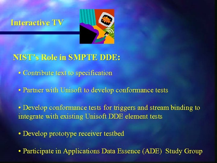Interactive TV NIST's Role in SMPTE DDE: • Contribute text to specification • Partner