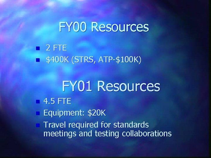 FY 00 Resources n n 2 FTE $400 K (STRS, ATP-$100 K) FY 01