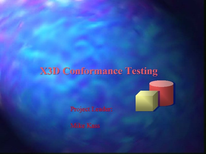 X 3 D Conformance Testing Project Leader: Mike Kass