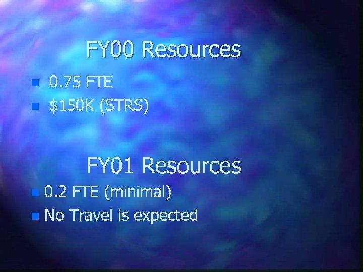 FY 00 Resources n n 0. 75 FTE $150 K (STRS) FY 01 Resources