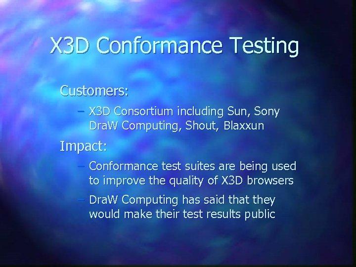 X 3 D Conformance Testing Customers: – X 3 D Consortium including Sun, Sony