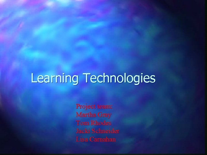 Learning Technologies Project team: Martha Gray Tom Rhodes Jacki Schneider Lisa Carnahan