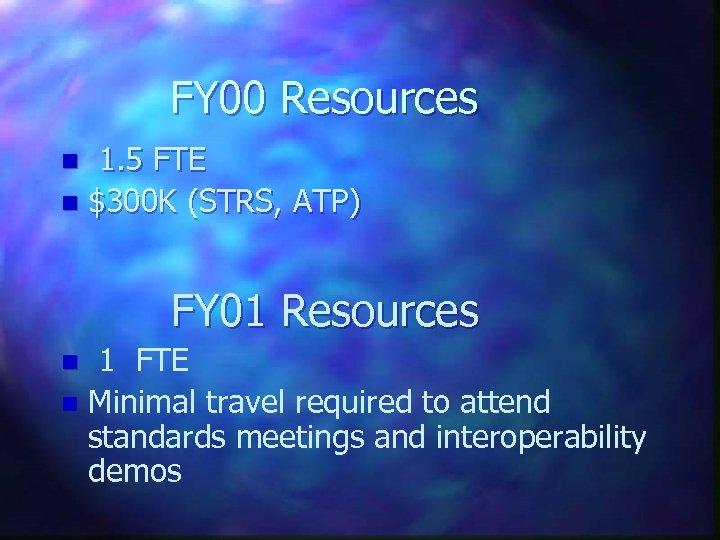 FY 00 Resources 1. 5 FTE n $300 K (STRS, ATP) n FY 01