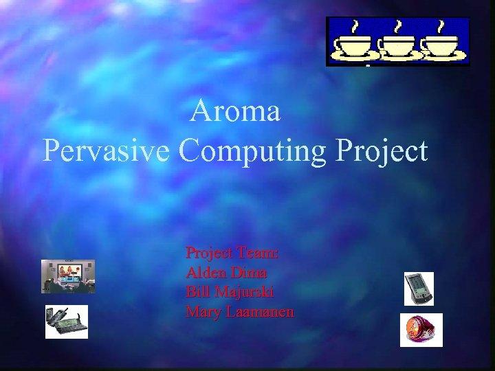Aroma Pervasive Computing Project Team: Alden Dima Bill Majurski Mary Laamanen