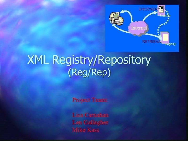 DISCOVERY Registry Internet RETRIEVAL XML Registry/Repository (Reg/Rep) Project Team: Lisa Carnahan Len Gallagher Mike