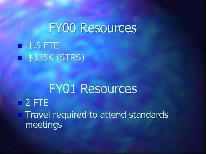 FY 00 Resources n n 1. 5 FTE $325 K (STRS) FY 01 Resources