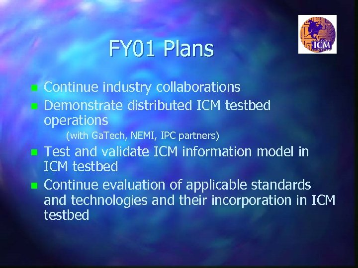 FY 01 Plans n n Continue industry collaborations Demonstrate distributed ICM testbed operations (with