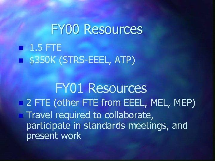 FY 00 Resources n n 1. 5 FTE $350 K (STRS-EEEL, ATP) FY 01