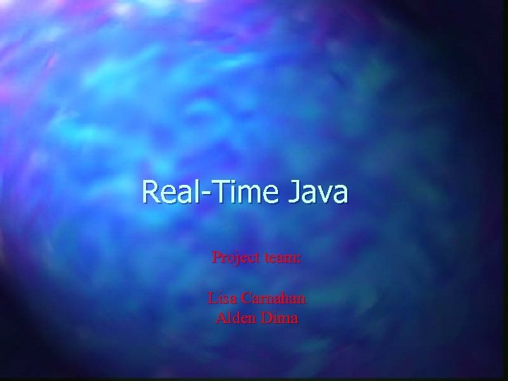 Real-Time Java Project team: Lisa Carnahan Alden Dima