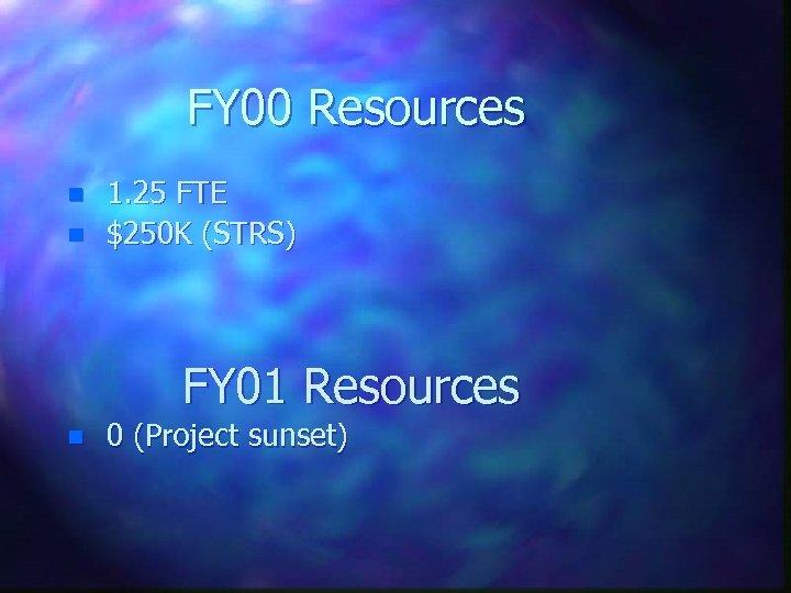 FY 00 Resources n n 1. 25 FTE $250 K (STRS) FY 01 Resources
