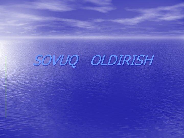 SOVUQ OLDIRISH