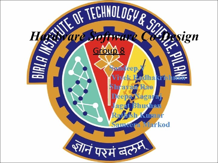 Hardware Software Co-Design Group 8 Sandeep. V Vivek Radhakrishnan Shravan Rao Deepa Nagaraj Jagat