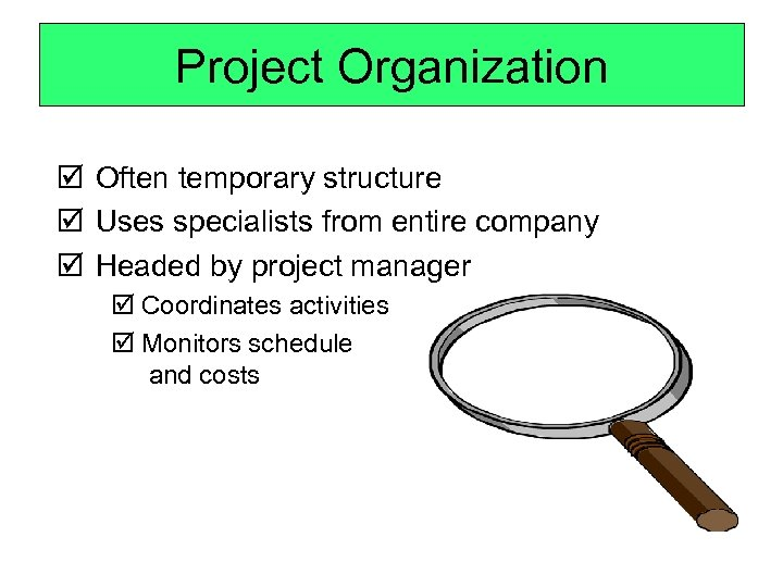 Project Organization þ Often temporary structure þ Uses specialists from entire company þ Headed