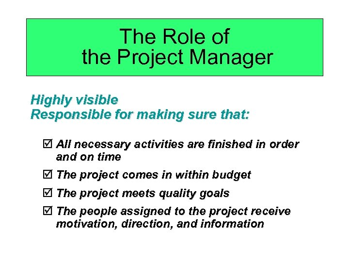 The Role of the Project Manager Highly visible Responsible for making sure that: þ