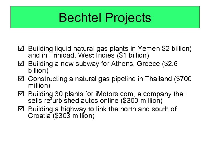 Bechtel Projects þ Building liquid natural gas plants in Yemen $2 billion) and in