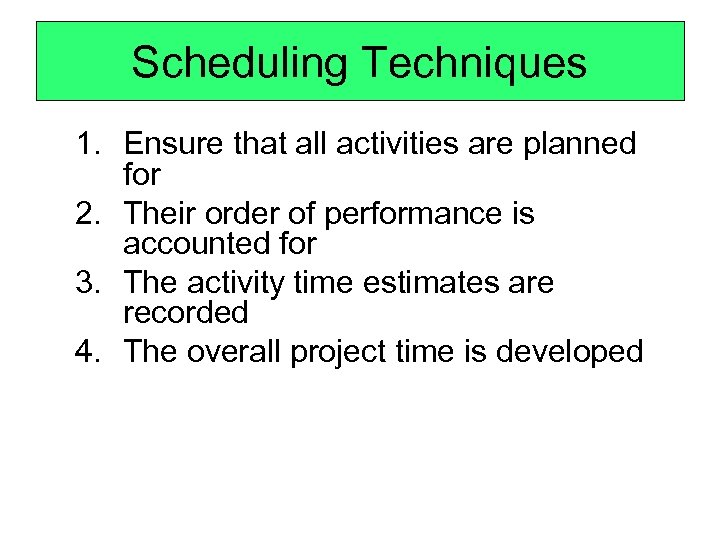 Scheduling Techniques 1. Ensure that all activities are planned for 2. Their order of
